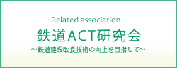 Related association鉄道ACT研究会 ~鉄道建設改良技術の工場を目指して~